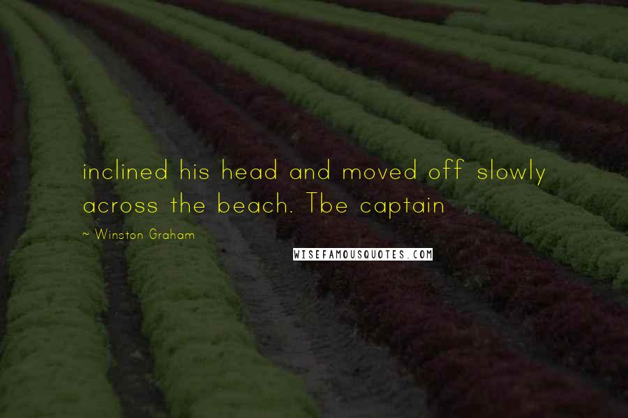 Winston Graham quotes: inclined his head and moved off slowly across the beach. Tbe captain