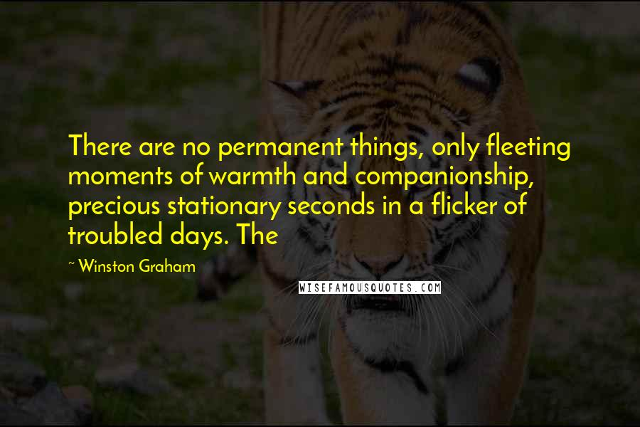 Winston Graham quotes: There are no permanent things, only fleeting moments of warmth and companionship, precious stationary seconds in a flicker of troubled days. The