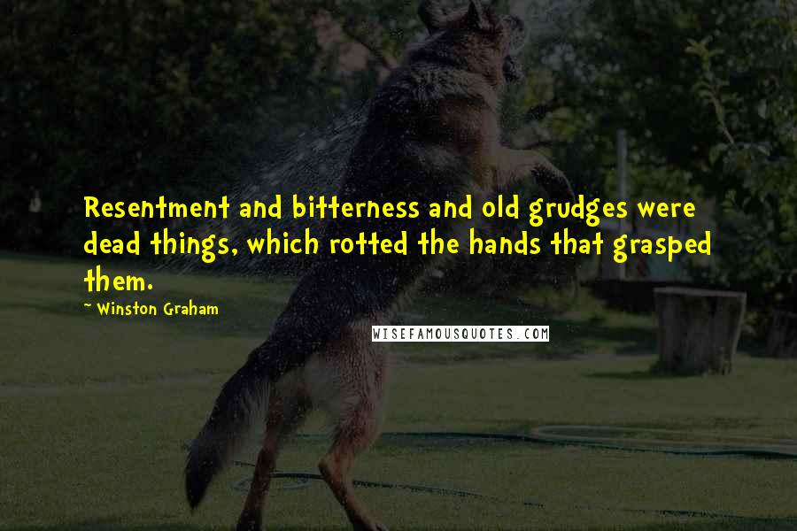 Winston Graham quotes: Resentment and bitterness and old grudges were dead things, which rotted the hands that grasped them.