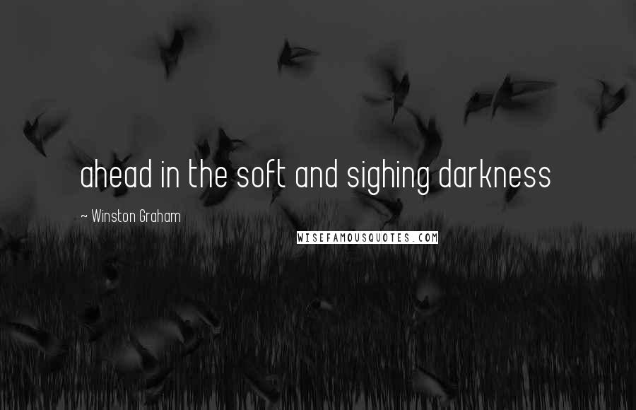 Winston Graham quotes: ahead in the soft and sighing darkness