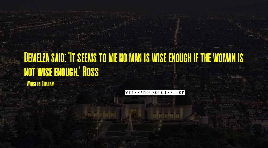 Winston Graham quotes: Demelza said: 'It seems to me no man is wise enough if the woman is not wise enough.' Ross