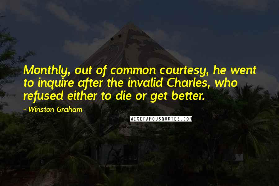 Winston Graham quotes: Monthly, out of common courtesy, he went to inquire after the invalid Charles, who refused either to die or get better.
