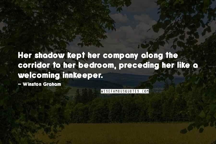 Winston Graham quotes: Her shadow kept her company along the corridor to her bedroom, preceding her like a welcoming innkeeper.