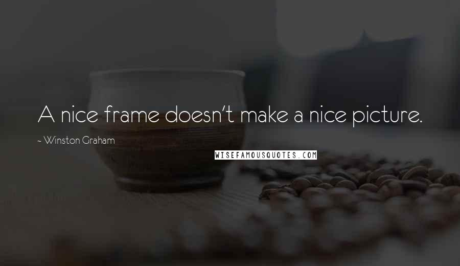 Winston Graham quotes: A nice frame doesn't make a nice picture.