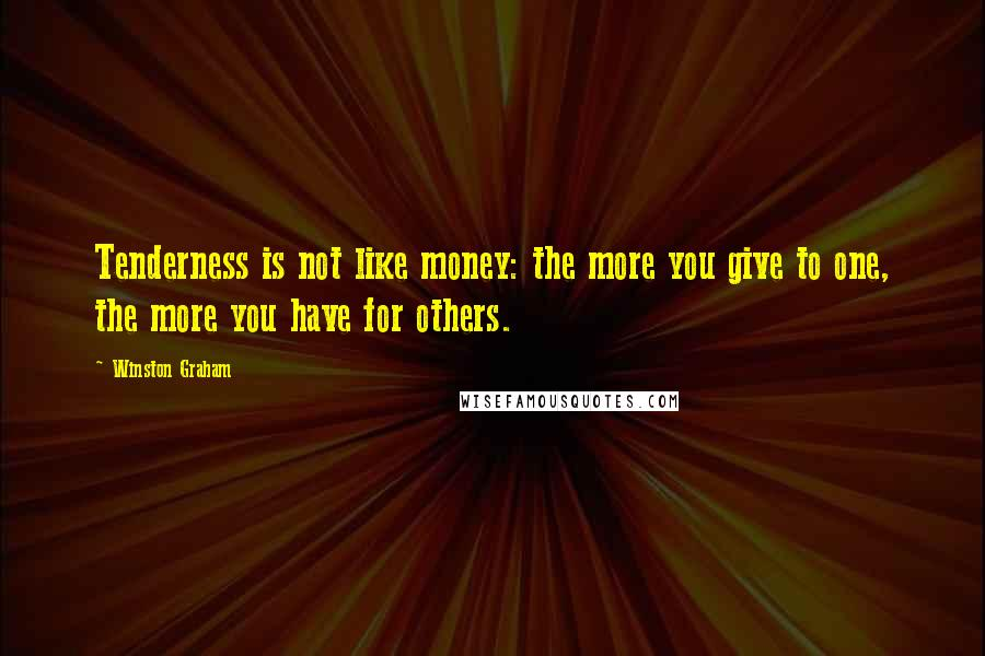 Winston Graham quotes: Tenderness is not like money: the more you give to one, the more you have for others.
