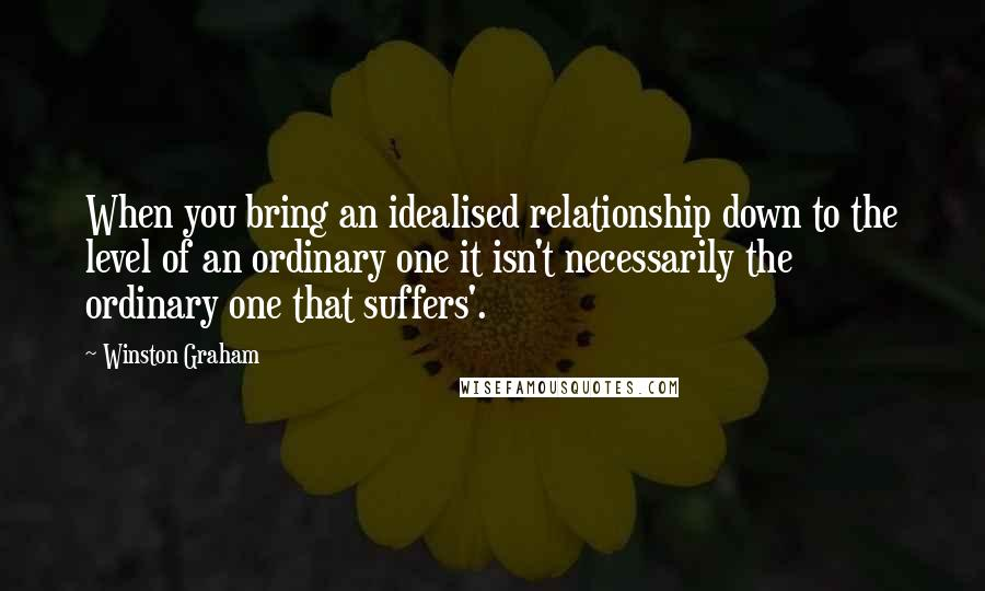 Winston Graham quotes: When you bring an idealised relationship down to the level of an ordinary one it isn't necessarily the ordinary one that suffers'.