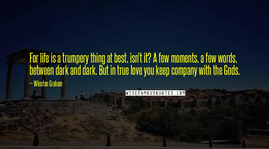 Winston Graham quotes: For life is a trumpery thing at best, isn't it? A few moments, a few words, between dark and dark. But in true love you keep company with the Gods.