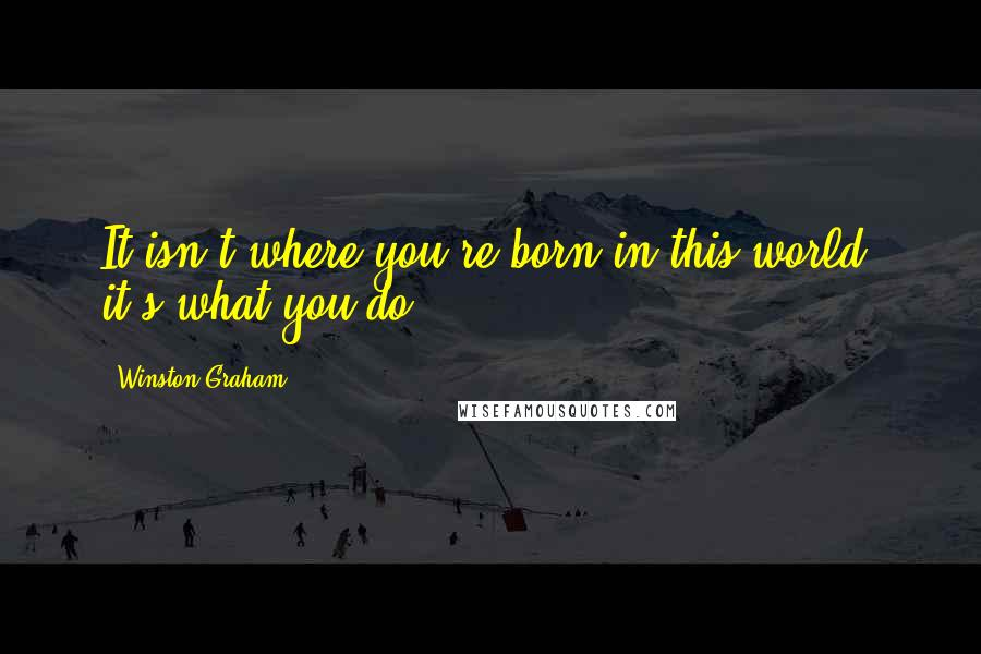 Winston Graham quotes: It isn't where you're born in this world, it's what you do.