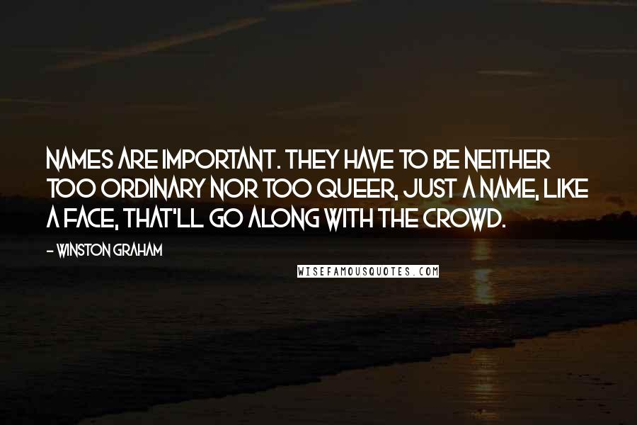 Winston Graham quotes: Names are important. They have to be neither too ordinary nor too queer, just a name, like a face, that'll go along with the crowd.
