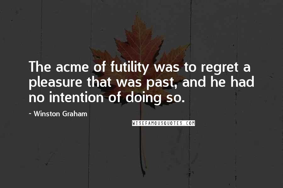 Winston Graham quotes: The acme of futility was to regret a pleasure that was past, and he had no intention of doing so.