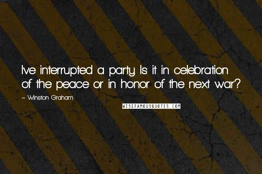 Winston Graham quotes: I've interrupted a party. Is it in celebration of the peace or in honor of the next war?