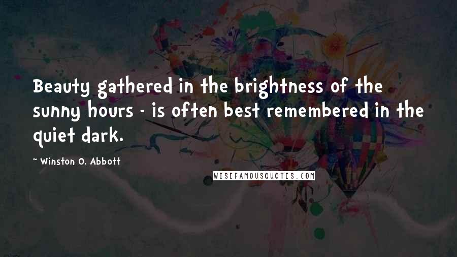 Winston O. Abbott quotes: Beauty gathered in the brightness of the sunny hours - is often best remembered in the quiet dark.