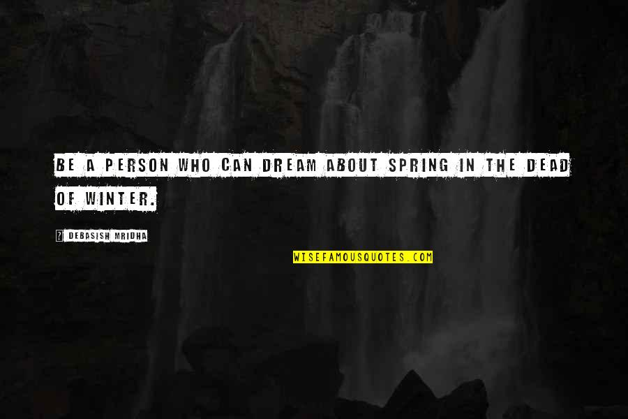Winter Quotes And Quotes By Debasish Mridha: Be a person who can dream about spring