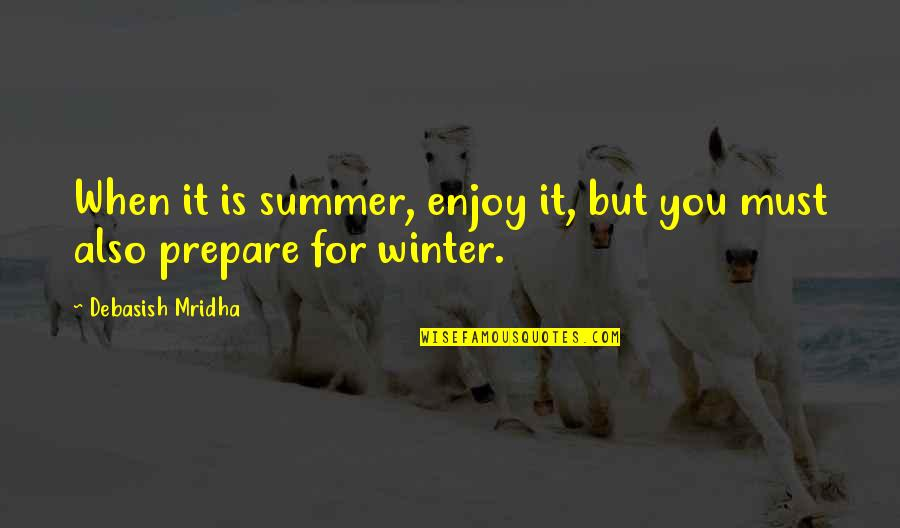 Winter Quotes And Quotes By Debasish Mridha: When it is summer, enjoy it, but you