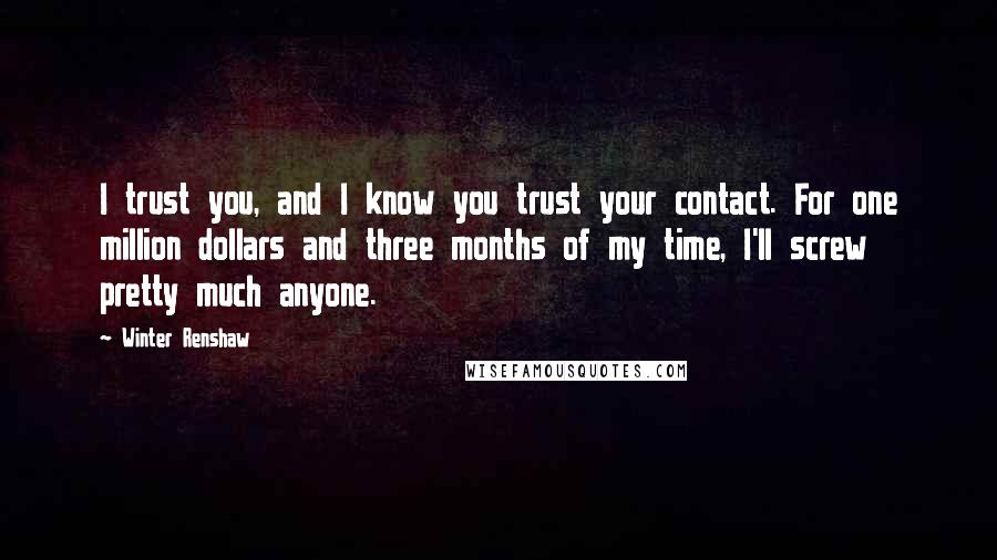 Winter Renshaw quotes: I trust you, and I know you trust your contact. For one million dollars and three months of my time, I'll screw pretty much anyone.