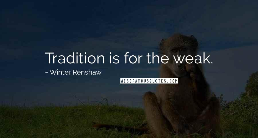 Winter Renshaw quotes: Tradition is for the weak.