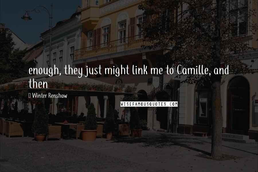 Winter Renshaw quotes: enough, they just might link me to Camille, and then