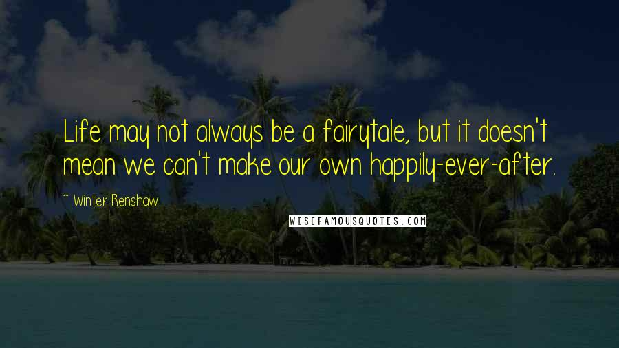 Winter Renshaw quotes: Life may not always be a fairytale, but it doesn't mean we can't make our own happily-ever-after.