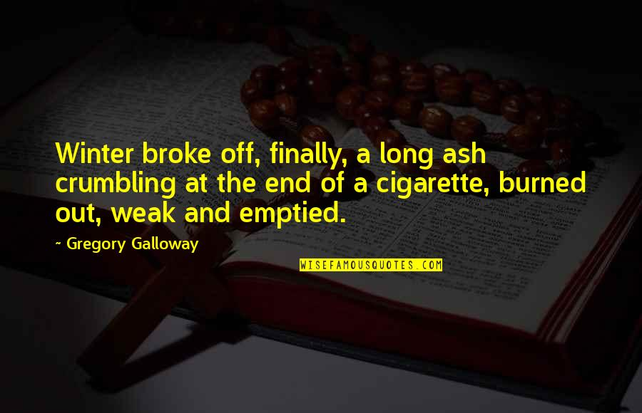 Winter's End Quotes By Gregory Galloway: Winter broke off, finally, a long ash crumbling