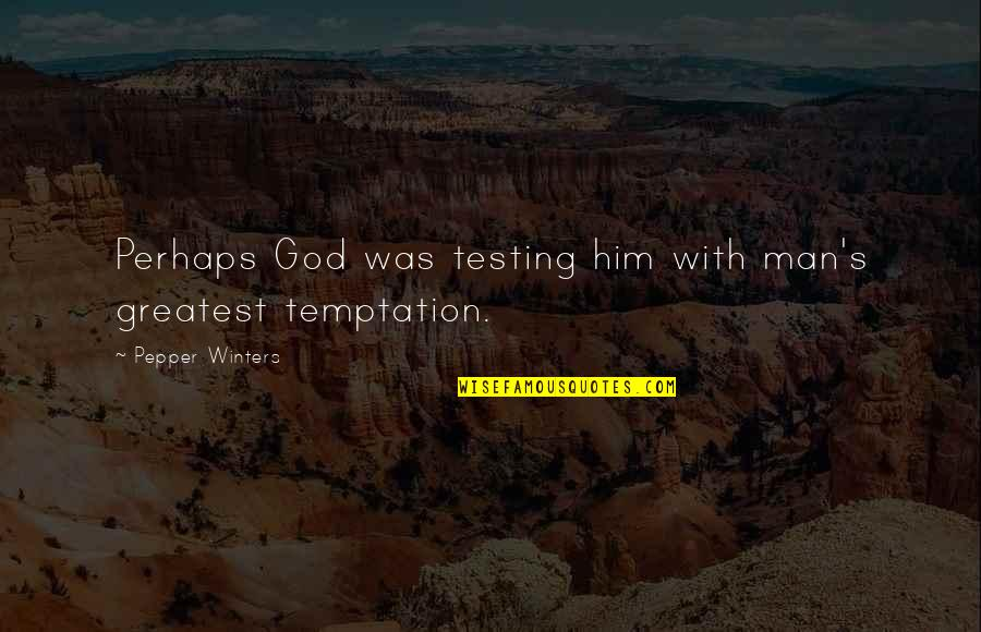 Winters's Quotes By Pepper Winters: Perhaps God was testing him with man's greatest