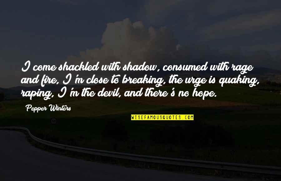 Winters's Quotes By Pepper Winters: I come shackled with shadow, consumed with rage