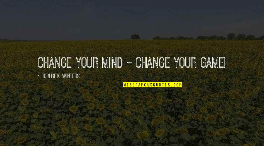 Winters's Quotes By Robert K. Winters: Change Your Mind - Change Your Game!
