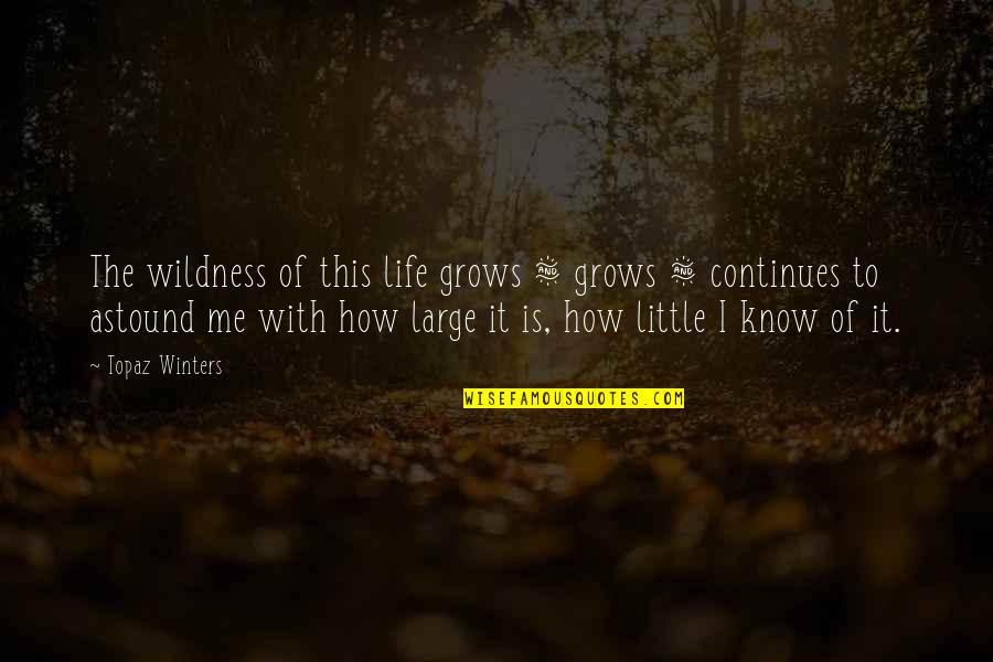 Winters's Quotes By Topaz Winters: The wildness of this life grows & grows