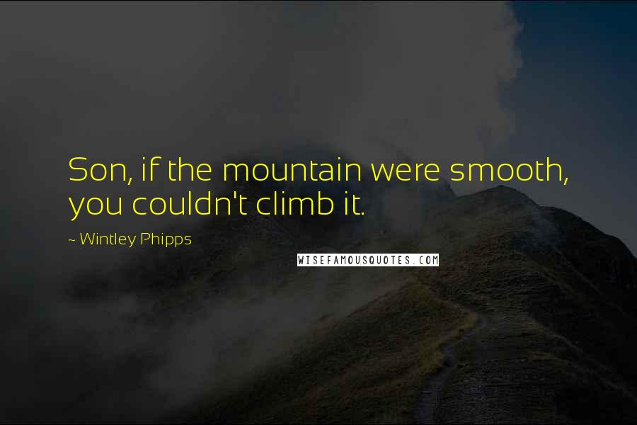 Wintley Phipps quotes: Son, if the mountain were smooth, you couldn't climb it.