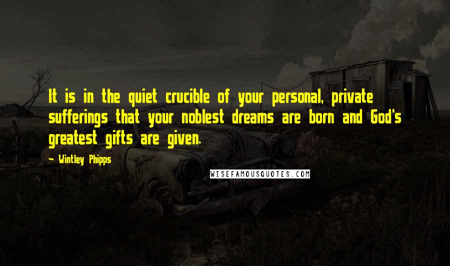 Wintley Phipps quotes: It is in the quiet crucible of your personal, private sufferings that your noblest dreams are born and God's greatest gifts are given.