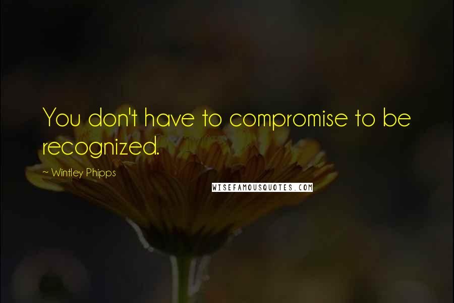 Wintley Phipps quotes: You don't have to compromise to be recognized.