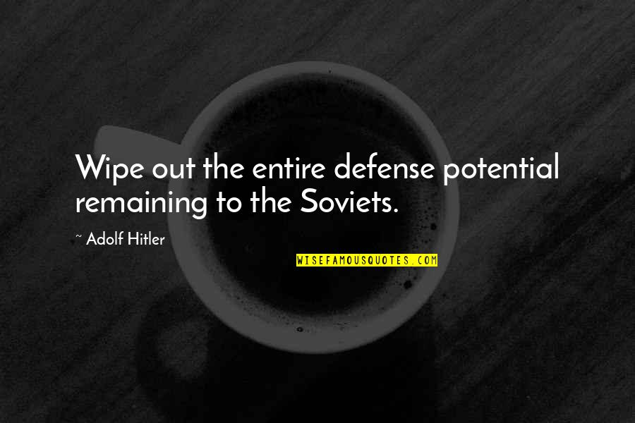 Wipe Out Quotes By Adolf Hitler: Wipe out the entire defense potential remaining to