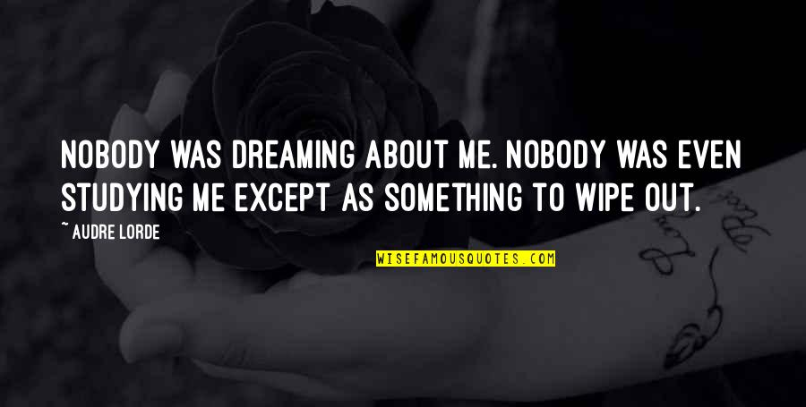 Wipe Out Quotes By Audre Lorde: Nobody was dreaming about me. Nobody was even