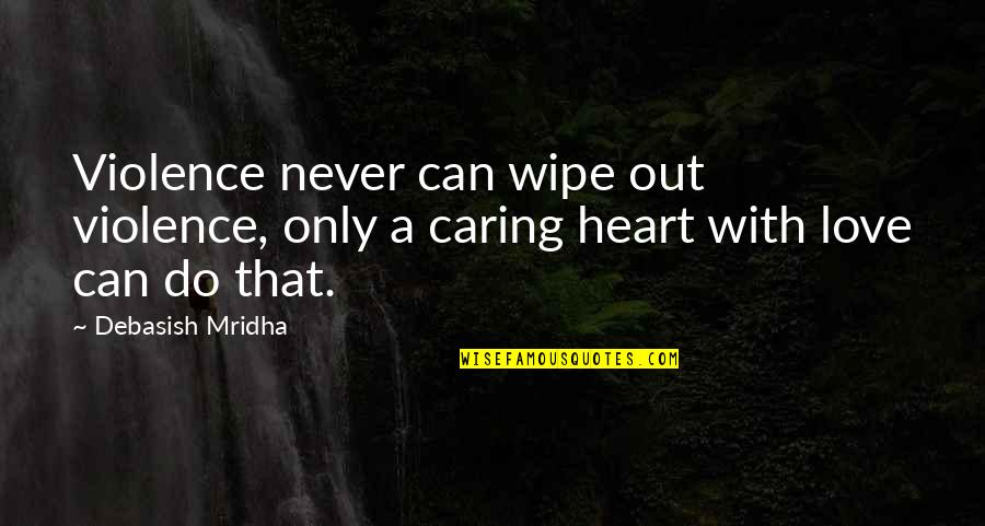 Wipe Out Quotes By Debasish Mridha: Violence never can wipe out violence, only a