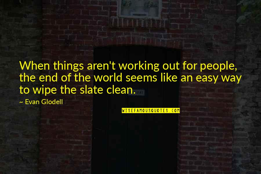 Wipe Out Quotes By Evan Glodell: When things aren't working out for people, the