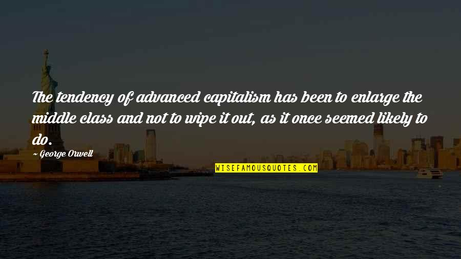 Wipe Out Quotes By George Orwell: The tendency of advanced capitalism has been to