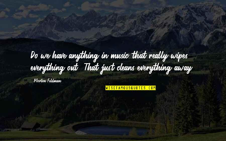 Wipe Out Quotes By Morton Feldman: Do we have anything in music that really