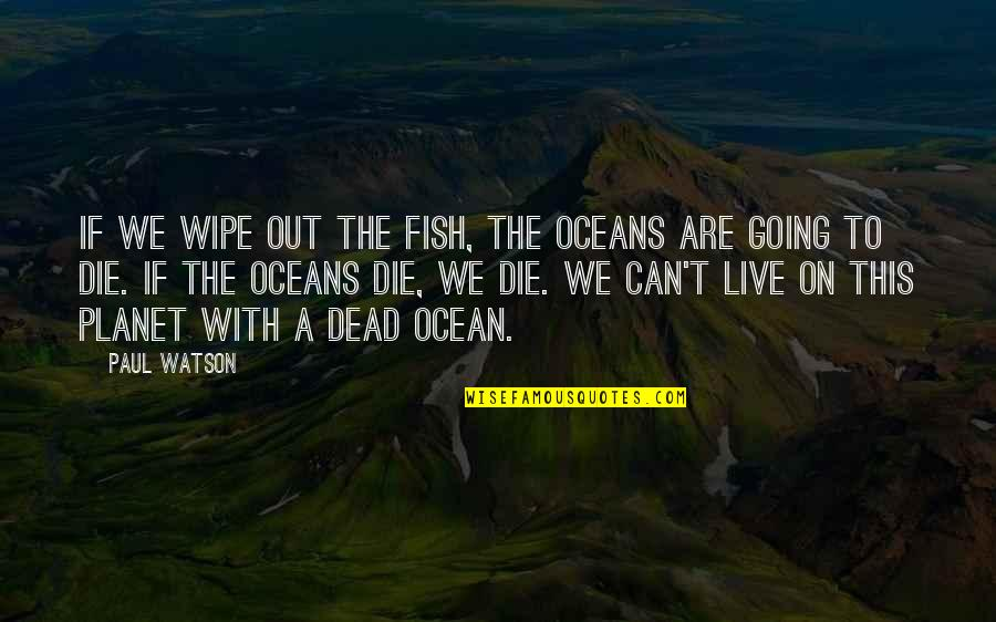Wipe Out Quotes By Paul Watson: If we wipe out the fish, the oceans