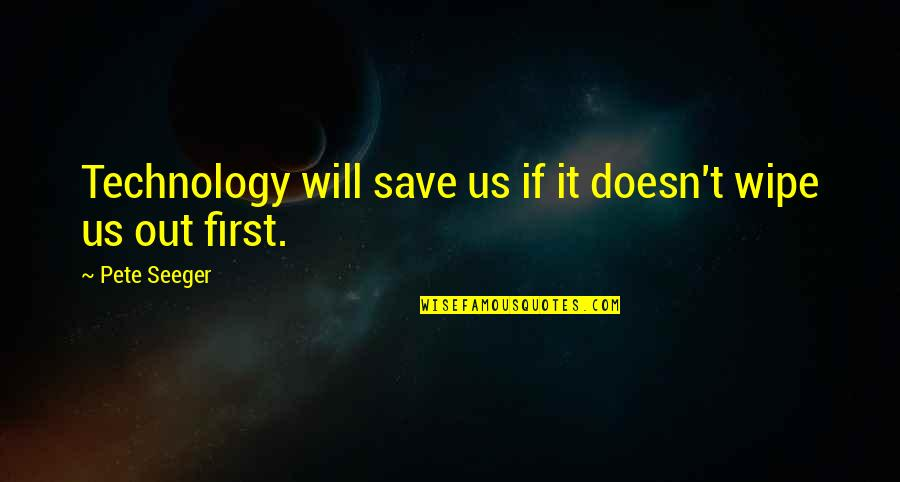 Wipe Out Quotes By Pete Seeger: Technology will save us if it doesn't wipe