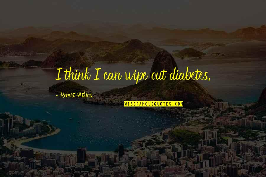 Wipe Out Quotes By Robert Atkins: I think I can wipe out diabetes.
