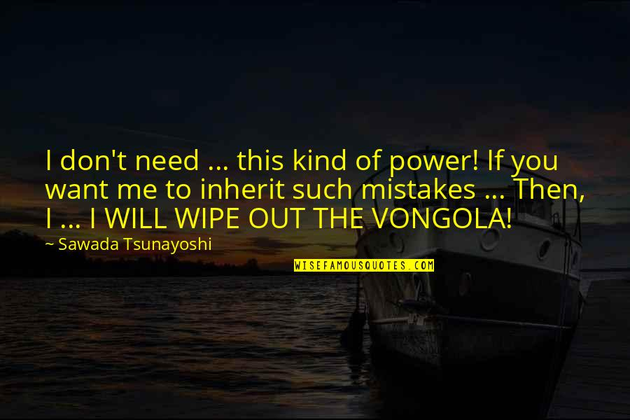 Wipe Out Quotes By Sawada Tsunayoshi: I don't need ... this kind of power!