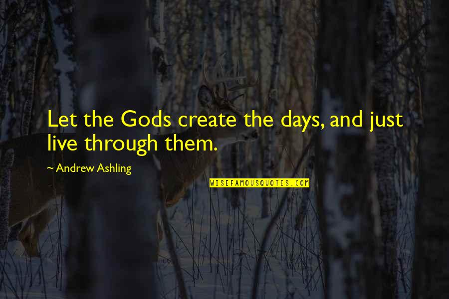 Wisdom And Living Quotes By Andrew Ashling: Let the Gods create the days, and just