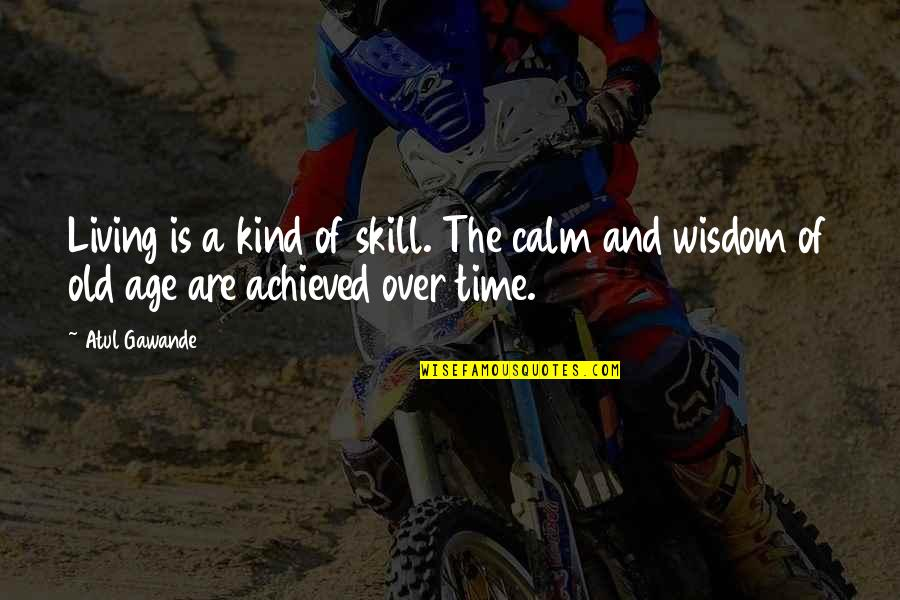 Wisdom And Living Quotes By Atul Gawande: Living is a kind of skill. The calm