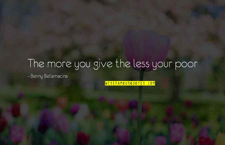 Wisdom And Living Quotes By Benny Bellamacina: The more you give the less your poor