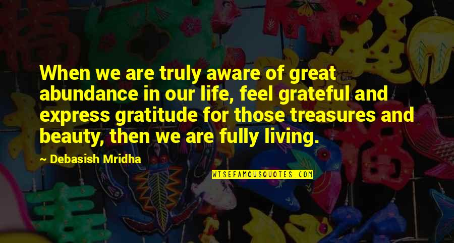 Wisdom And Living Quotes By Debasish Mridha: When we are truly aware of great abundance