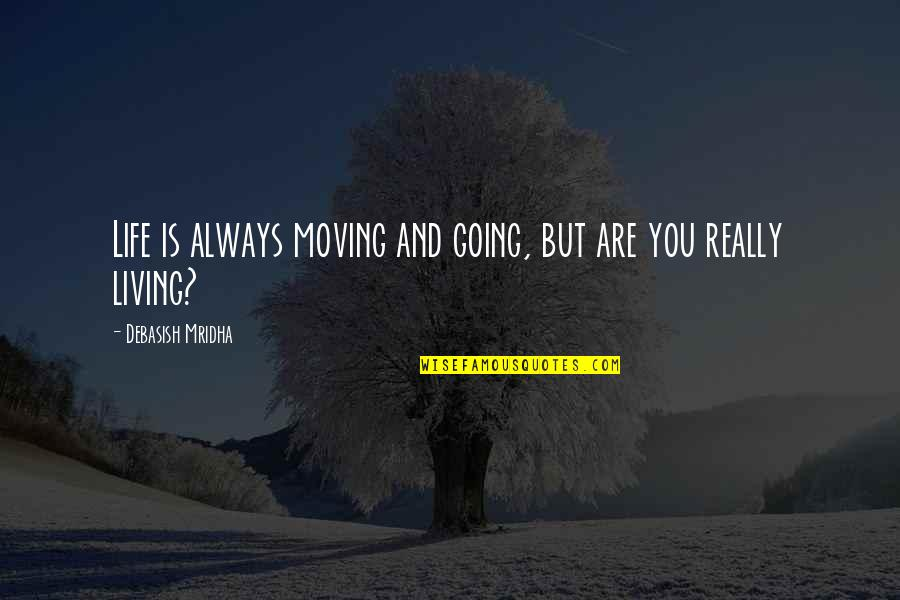 Wisdom And Living Quotes By Debasish Mridha: Life is always moving and going, but are