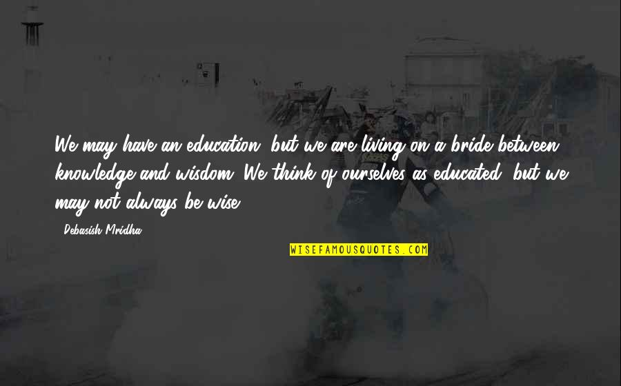 Wisdom And Living Quotes By Debasish Mridha: We may have an education, but we are