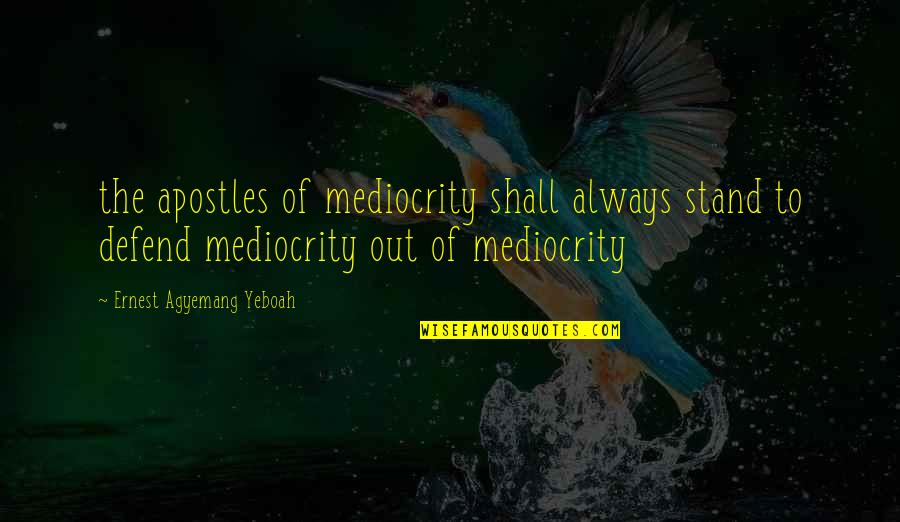 Wisdom And Living Quotes By Ernest Agyemang Yeboah: the apostles of mediocrity shall always stand to