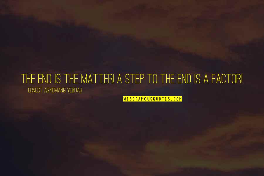 Wisdom And Living Quotes By Ernest Agyemang Yeboah: The end is the matter! A step to