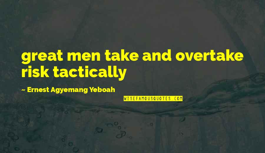 Wisdom And Living Quotes By Ernest Agyemang Yeboah: great men take and overtake risk tactically