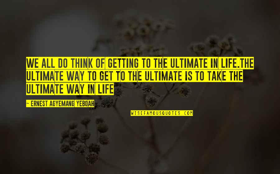 Wisdom And Living Quotes By Ernest Agyemang Yeboah: We all do think of getting to the